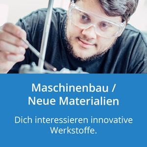 Maschinenbau / Neue Materialien: Dich interessieren innovative Werkstoffe.